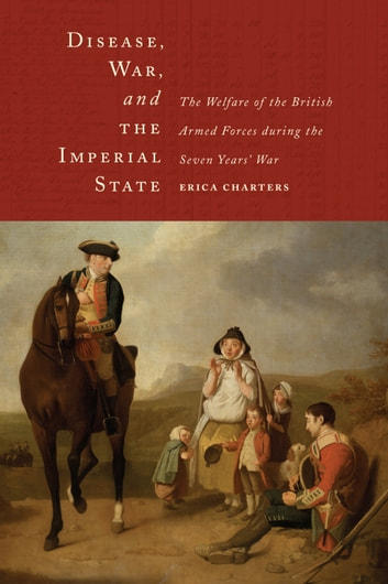 Disease, War, and the Imperial State - The Welfare of the British Armed Forces during the Seven Years' War ebook by Erica Charters