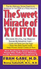 The Sweet Miracle of Xylitol - The All Natural Sugar Substitute Approved by the FDA as a Food Additive ebook by Fran Gare, Martin Dayton, M.D.,...