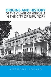 ORIGINS AND HISTORY OF THE VILLAGE OF YORKVILLE IN THE CITY OF NEW YORK ebook by ANTHONY  LOFASO