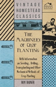 The Machinery of Crop Planting - With Information on Seeding, Drilling, Transplanting and Other Mechanical Methods of Crop Planting ebook by Various