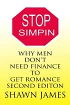 Stop Simpin- Why Men Don't Need Finance To Get Romance Second Edition ebook by Shawn James