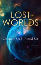 LOST WORLDS: Ultimate Sci-Fi Boxed Set - Journey to the Center of the Earth, The Shape of Things to Come, The Mysterious Island, The Coming Race, King Solomon's Mines, The Citadel of Fear, New Atlantis, The Lost Continent, Three Go Back… ebook by H. G. Wells, Abraham Merritt, Arthur Conan Doyle,...