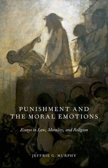 Punishment and the Moral Emotions - Essays in Law, Morality, and Religion ebook by Jeffrie G. Murphy