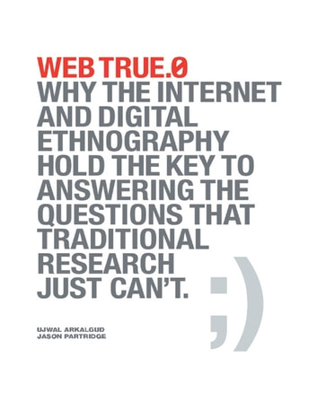 Web True.0: Why the Internet and Digital Ethnography Hold the Key to Answering the Questions That Traditional Research Just Can't. ebook by Ujwal Arkalgud,Jason Partridge
