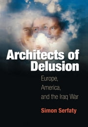 Architects of Delusion - Europe, America, and the Iraq War ebook by Simon Serfaty