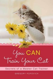 You CAN Train Your Cat - Secrets of a Master Cat Trainer ebook by Gregory Popovich