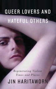 Queer Lovers and Hateful Others - Regenerating Violent Times and Places ebook by Jin Haritaworn