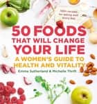 50 Foods That Will Change Your Life - A Women's Guide to Health and Vitality ebook by Emma Sutherland, Michelle Thrift
