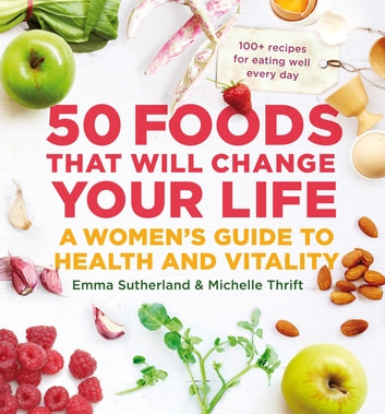 50 Foods That Will Change Your Life - A Women's Guide to Health and Vitality ebook by Emma Sutherland,Michelle Thrift