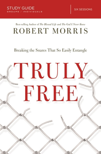 Truly Free Study Guide - Breaking the Snares That So Easily Entangle eBook by Robert Morris