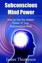 Subconscious Mind Power: How to Use the Hidden Power of Your Subconscious Mind ebook by James Thompson