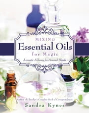 Mixing Essential Oils for Magic - Aromatic Alchemy for Personal Blends ebook by Sandra Kynes