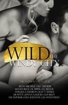 Wild In The Windy City - The Anthology VOLUME 2 ebook by Chelsea Camaron, Gia Riley, H.J. Bellus,...