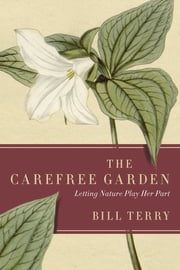 The Carefree Garden - Letting Nature Play Her Part ebook by Bill Terry