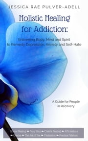 Holistic Healing for Addiction: Enlivening Body, Mind and Spirit to Remedy Depression, Anxiety and Self-Hate ebook by JessicaRae Pulver-Adell