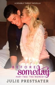 Before Someday- Part Two: The Moment - Double Threat Series, #6 ebook by Julie Prestsater