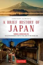 A Brief History of Japan - Samurai, Shogun and Zen: The Extraordinary Story of the Land of the Rising Sun ebook by Jonathan Clements