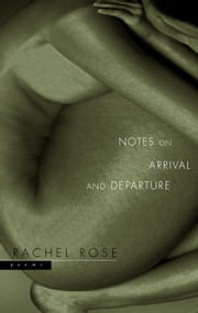 Notes on Arrival and Departure - Poems ebook by Rachel Rose