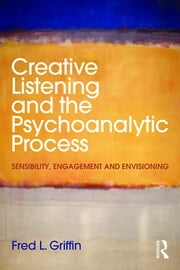 Creative Listening and the Psychoanalytic Process - Sensibility, Engagement and Envisioning ebook by Fred L. Griffin