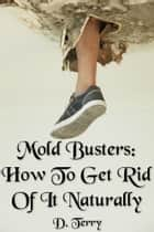 Mold Busters - How To Get Rid Of It Naturally ebook by D. Terry