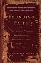 Founding Faith - Providence, Politics, and the Birth of Religious Freedom in America ebook by Steven Waldman