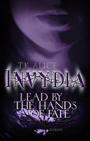 Invydia - Lead by the Hands of Fate eBook by T. K. Alice