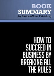 Summary: How To Succeed in Business by Breaking All the Rules - Dan S. Kennedy ebook by BusinessNews Publishing