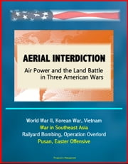 Aerial Interdiction: Air Power and the Land Battle in Three American Wars - World War II, Korean War, Vietnam, War in Southeast Asia - Railyard Bombing, Operation Overlord, Pusan, Easter Offensive ebook by Progressive Management