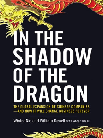 In the Shadow of the Dragon - The Global Expansion of Chinese Companies--and How It Will Change Business Forever ebook by Winter Nie,William Dowell,Abraham Lu