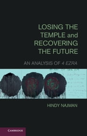 Losing the Temple and Recovering the Future - An Analysis of 4 Ezra ebook by Hindy Najman