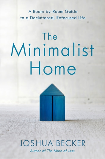 The Minimalist Home - A Room-by-Room Guide to a Decluttered, Refocused Life ebook by Joshua Becker