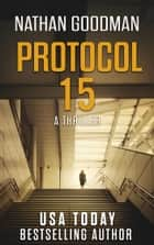 Protocol 15 - A Thriller ebook by Nathan Goodman