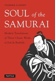 Soul of the Samurai - Modern Translations of Three Classic Works of Zen & Bushido ebook by Thomas Cleary