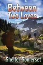 Between Two Loves ebook by Shelter Somerset