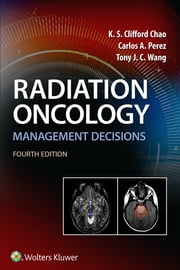 Radiation Oncology Management Decisions ebook by K. S. Clifford Chao, Carlos A. Perez, Tony J. Wang