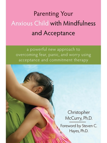 Parenting Your Anxious Child with Mindfulness and Acceptance - A Powerful New Approach to Overcoming Fear, Panic, and Worry Using Acceptance and Commitment Therapy ebook by Christopher McCurry, PhD