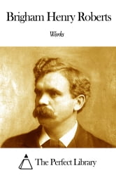 Works of Brigham Henry Roberts ebook by Brigham Henry Roberts