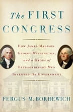 The First Congress, How James Madison, George Washington, and a Group of Extraordinary Men Invented the Government