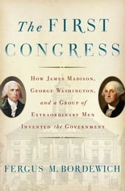 The First Congress - How James Madison, George Washington, and a Group of Extraordinary Men Invented the Government ebook by Fergus M. Bordewich