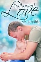 Enchanted Love ebook by Kris T. Bethke