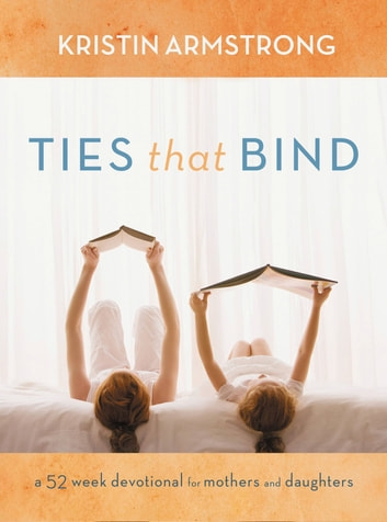 Ties that Bind - A 52-Week Devotional for Mothers and Daughters ebook by Kristin Armstrong