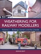 Weathering for Railway Modellers - Volume 2 - Buildings, Scenery and the Lineside ebook by George Dent