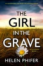 The Girl in the Grave - An unputdownable crime thriller with nail-biting suspense e-bok by Helen Phifer