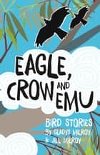 Eagle, Crow and Emu - Bird Stories ebook by Gladys Milroy