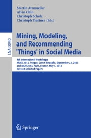 Mining, Modeling, and Recommending 'Things' in Social Media - 4th International Workshops, MUSE 2013, Prague, Czech Republic, September 23, 2013, and MSM 2013, Paris, France, May 1, 2013, Revised Selected Papers ebook by Martin Atzmueller,Alvin Chin,Christoph Scholz,Christoph Trattner