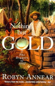 Nothing But Gold - The Diggers of 1852 ebook by Robyn Annear