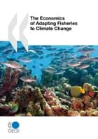 The Economics of Adapting Fisheries to Climate Change ebook by Collective