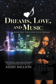 Dreams, Love, and Music - Dream Your Life, Then Live Your Dreams ebook by Asiah Million