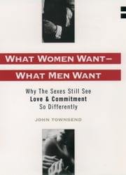 What Women Want--What Men Want: Why the Sexes Still See Love and Commitment So Differently ebook by John Marshall Townsend