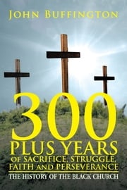 300 PLUS YEARS of SACRIFICE, STRUGGLE, FAITH and PERSEVERANCE ebook by John Buffington